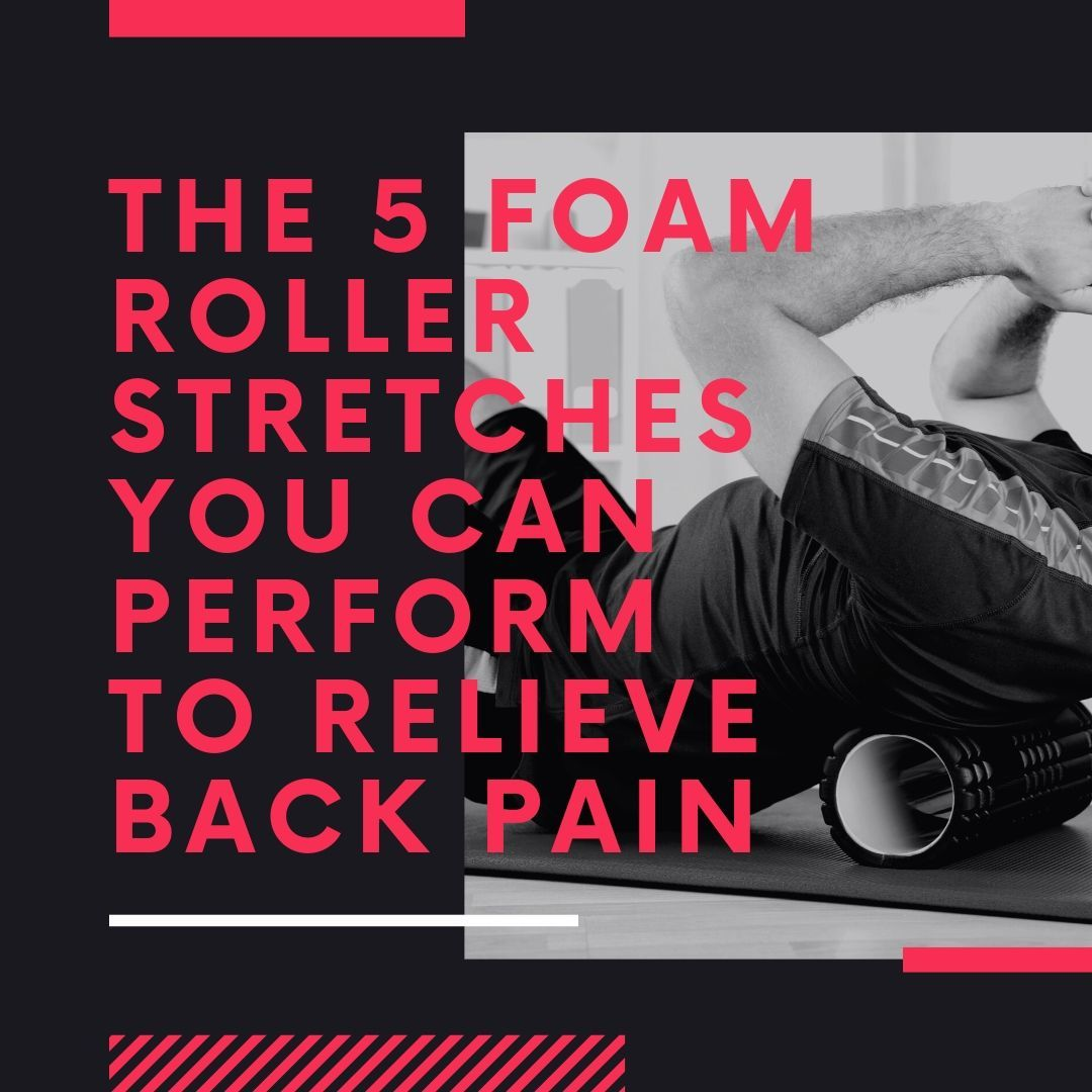 The 5 Foam Roller Stretches You Can Perform to Relieve Back Pain
